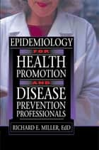 Epidemiology for Health Promotion and Disease Prevention Professionals ebook by Richard E Miller