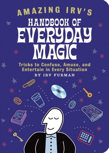 Amazing Irv's Handbook of Everyday Magic - Tricks to Confuse, Amuse, and Entertain in Every Situation ebook by Irv Furman