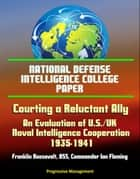 National Defense Intelligence College Paper: Courting a Reluctant Ally - An Evaluation of U.S./UK Naval Intelligence Cooperation, 1935-1941, Franklin Roosevelt, OSS, Commander Ian Fleming ebook by Progressive Management