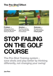 STOP FAILING ON THE GOLF COURSE - The Pre-Shot Training system – save shots and play better by thinking differently, not changing your swing! ebook by Jon Finn