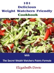 101 Delicious Weight Watchers Friendly Cookbook With The Secret Weight Watchers Points Formula ebook by Elizabeth Dora