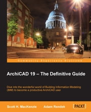 ArchiCAD 19 — The Definitive Guide ebook by Scott H. MacKenzie,Adam Rendek