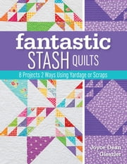 Fantastic Stash Quilts - 8 Projects 2 Ways Using Yardage or Scraps ebook by Joyce Dean Gieszler