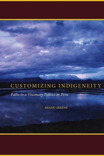 Customizing Indigeneity - Paths to a Visionary Politics in Peru ebook by Shane Greene