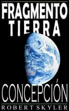 Fragmento Tierra - Concepción (Spanish Edition) ebook by Robert Skyler