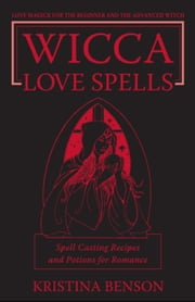 Wicca Love Spells: Love Magick for the Beginner and the Advanced Witch – Spell Casting Recipes and Potions for Romance ebook by Kristina Benson