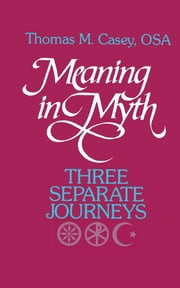 Meaning in Myth - Three Separate Journeys ebook by Thomas M. Casey