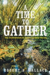 A Time to Gather - Fifty-Six Devotionals for Private and Group Worship ebook by Robert A. Wallace