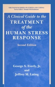 A Clinical Guide to the Treatment of the Human Stress Response ebook by George S. Jr. Everly,Jeffrey M. Lating