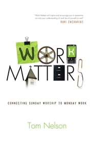 Work Matters: Connecting Sunday Worship to Monday Work - Connecting Sunday Worship to Monday Work ebook by Tom Nelson