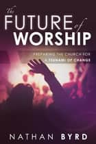 The Future of Worship: Preparing the Church for a Tsunami of Change ebook by Nathan Byrd,Victor Powell