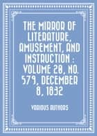 The Mirror of Literature, Amusement, and Instruction : Volume 20, No. 579, December 8, 1832 ebook by Various Authors