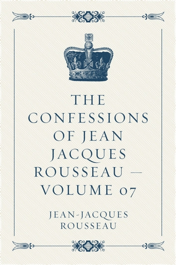 The Confessions of Jean Jacques Rousseau — Volume 07 ebook by Jean-Jacques Rousseau