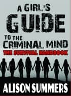 A Girl's Guide to the Criminal Mind: The Survival Handbook ebook by Alison Summers