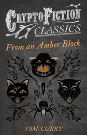 From an Amber Block (Cryptofiction Classics - Weird Tales of Strange Creatures) ebook by Tom Curry