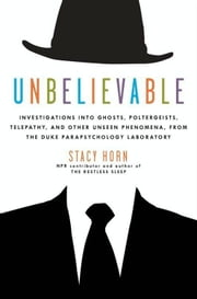 Unbelievable - Investigations into Ghosts, Poltergeists, Telepathy, and Other Unseen Phenomena, from the Duke Parapsychology Laboratory ebook by Stacy Horn