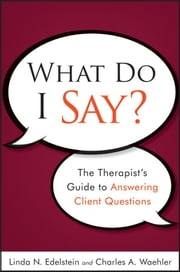 What Do I Say? - The Therapist's Guide to Answering Client Questions ebook by Linda N. Edelstein,Charles A. Waehler