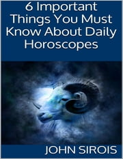 6 Important Things You Must Know About Daily Horoscopes ebook by John Sirois
