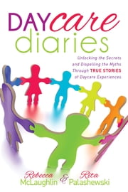 Daycare Diaries - Unlocking the Secrets and Dispelling Myths Through TRUE STORIES of Daycare Experiences ebook by Rebecca McLaughlin, Rita Palashewski
