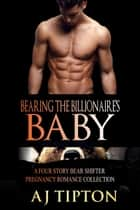 Bearing the Billionaire's Baby: A Four Story Bear Shifter Pregnancy Romance Collection ebook by AJ Tipton