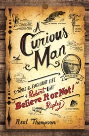 "A Curious Man - The Strange and Brilliant Life of Robert ""Believe It or Not!"" Ripley ebook by Neal Thompson"