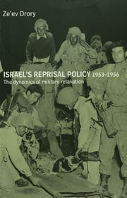 Israel's Reprisal Policy, 1953-1956 - The Dynamics of Military Retaliation ebook by Ze'ev Drory
