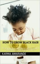 How to Grow Black Hair: African American Home Remedies for Hair Growth and Black Hair Growth Tips that Work ebook by Karma Amarande