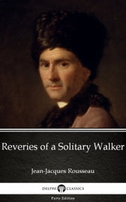 Reveries of a Solitary Walker by Jean-Jacques Rousseau (Illustrated) ebook by Jean-Jacques Rousseau, Delphi Classics