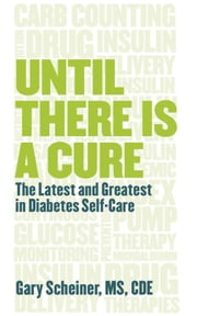 Until There Is a Cure - The Latest and Greatest in Diabetes Self-Care ebook by C.D.E. Gary Scheiner M.S.