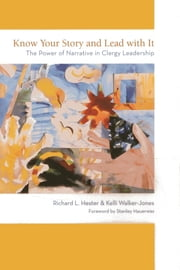Know Your Story and Lead with It - The Power of Narrative in Clergy Leadership ebook by Richard L. Hester,Kelli Walker-Jones, Center Director