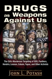 Drugs as Weapons Against Us - The CIA's Murderous Targeting of SDS, Panthers, Hendrix, Lennon, Cobain, Tupac, and Other Leftists ebook by John L. Potash