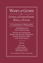 Women and Gender in Central and Eastern Europe, Russia, and Eurasia - A Comprehensive Bibliography Volume I: Southeastern and East Central Europe (Edited by Irina Livezeanu with June Pachuta Farris) Volume II: Russia, the Non-Russian Peoples of the Russian ebook by Mary Zirin,Irina Livezeanu,Christine D. Worobec,June Pachuta Farris,June Pachuta Farris