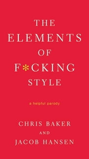 The Elements of F*cking Style - A Helpful Parody ebook by Chris Baker,Jacob Hansen