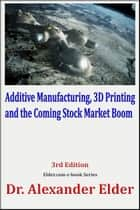 Additive Manufacturing, 3D Printing, and the Coming Stock Market Boom ebook by Dr Alexander Elder