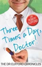 Three Times A Day, Doctor ebook by Robert Clifford