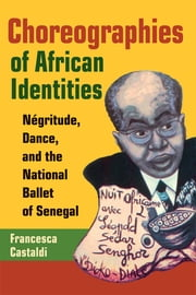 Choreographies of African Identities: Negritude, Dance, and the National Ballet of Senegal ebook by Francesca Castaldi