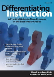 Differentiating Instruction - A Practical Guide to Tiered Lessons in the Elementary Grades ebook by Rebecca Pierce, Ph.D.,Cheryll Adams, Ph.D.