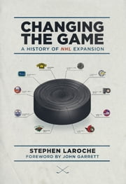 Changing the Game - A History of NHL Expansion ebook by Stephen Laroche