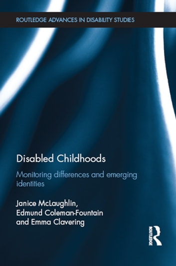Disabled Childhoods - Monitoring Differences and Emerging Identities ebook by Janice McLaughlin,Edmund Coleman-Fountain,Emma Clavering