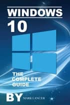 Windows 10: The Complete Guide ebook by Mark Lancer