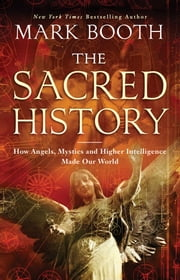 The Sacred History - How Angels, Mystics and Higher Intelligence Made Our World ebook by Mark Booth