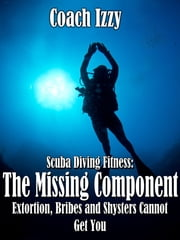 Scuba Diving Fitness: The Missing Component Extortion, Bribes, and Shysters Cannot Get You ebook by Coach Izzy