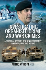Investigating Organised Crime and War Crimes - A Personal Account of a Senior Detective in Kosovo, Iraq and Beyond ebook by Anthony  Nott