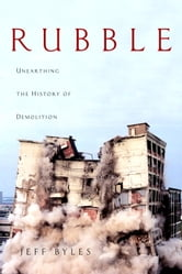 Rubble - Unearthing the History of Demolition ebook by Jeff Byles
