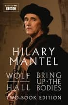 Wolf Hall and Bring Up The Bodies: Two-Book Edition eBook by Hilary Mantel