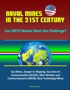 Naval Mines in the 21st Century: Can NATO Navies Meet the Challenge? Sea Mines, Danger to Shipping, Sea Lines of Communication (SLOCS), Mine Warfare and Countermeasures (MCM), New Technology Mines ebook by Progressive Management
