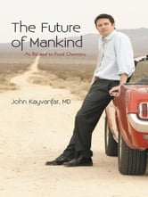 The Future of Mankind - As Related to Food Chemistry ebook by John Kayvanfar, MD