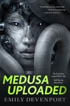 Medusa Uploaded - A Novel ebook by Emily Devenport