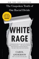 White Rage - The Unspoken Truth of Our Racial Divide ebook by Carol Anderson