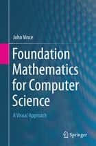 Foundation Mathematics for Computer Science - A Visual Approach ebook by John Vince